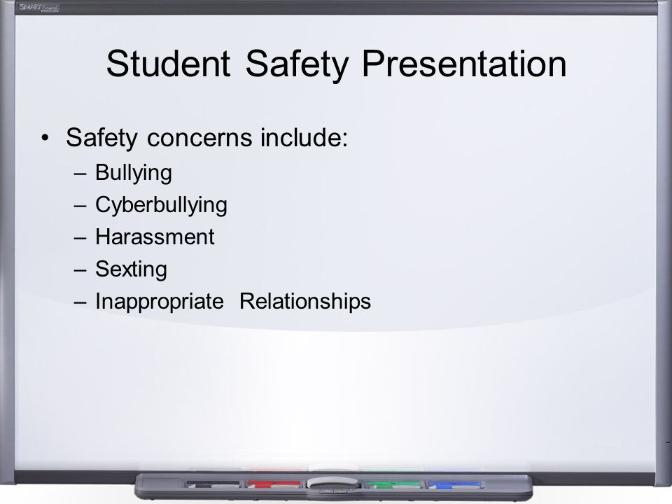 Student Safety Presentation Safety concerns include: –Bullying –Cyberbullying –Harassment –Sexting –Inappropriate Relationships