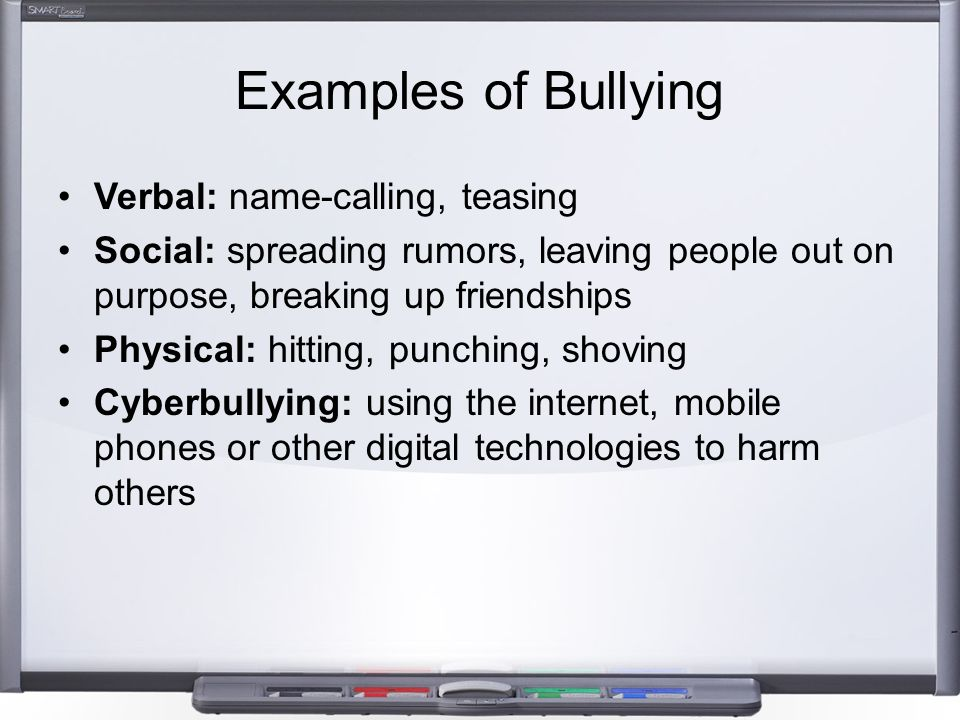 Examples of Bullying Verbal: name-calling, teasing Social: spreading rumors, leaving people out on purpose, breaking up friendships Physical: hitting,