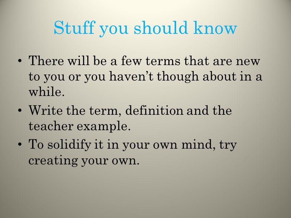 Stuff you should know There will be a few terms that are new to you or you haven't though about in a while.