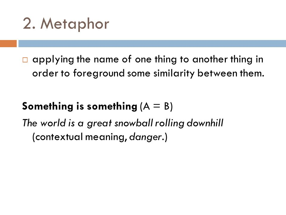2. Metaphor  applying the name of one thing to another thing in order to foreground some similarity between them. Something is something (A = B) The
