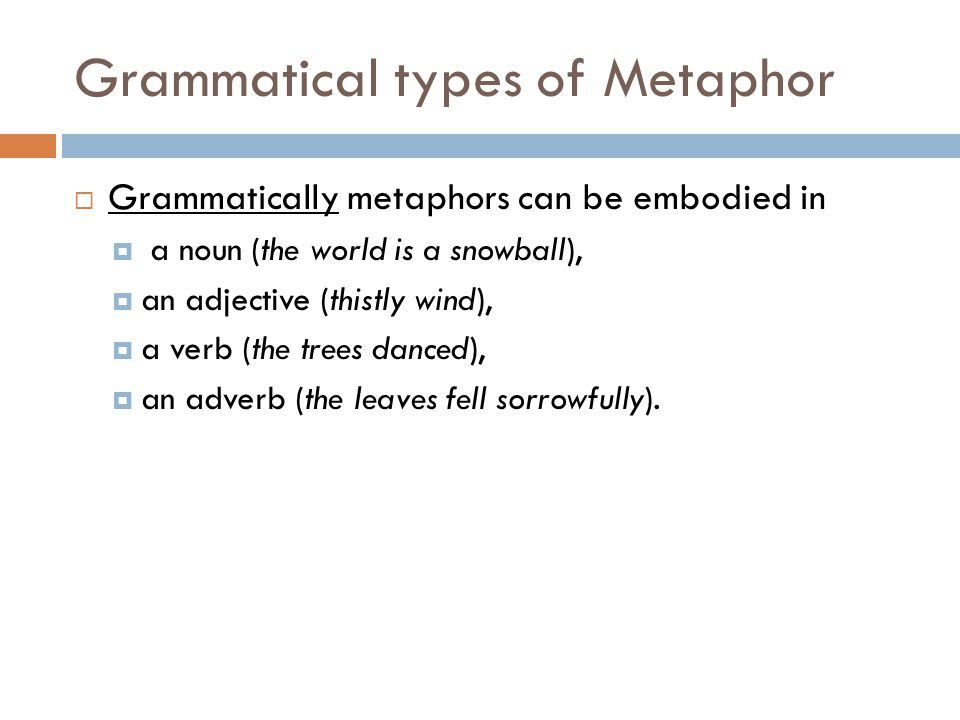 Grammatical types of Metaphor  Grammatically metaphors can be embodied in  a noun (the world is a snowball),  an adjective (thistly wind),  a verb (the trees danced),  an adverb (the leaves fell sorrowfully).