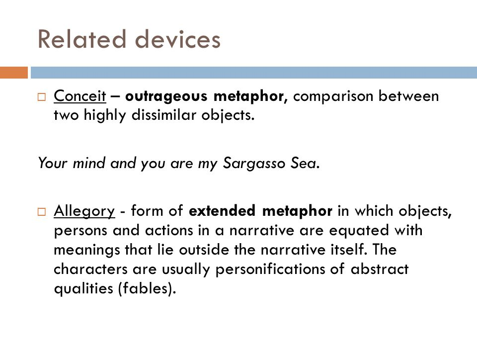 Related devices  Conceit – outrageous metaphor, comparison between two highly dissimilar objects. Your mind and you are my Sargasso Sea.  Allegory -