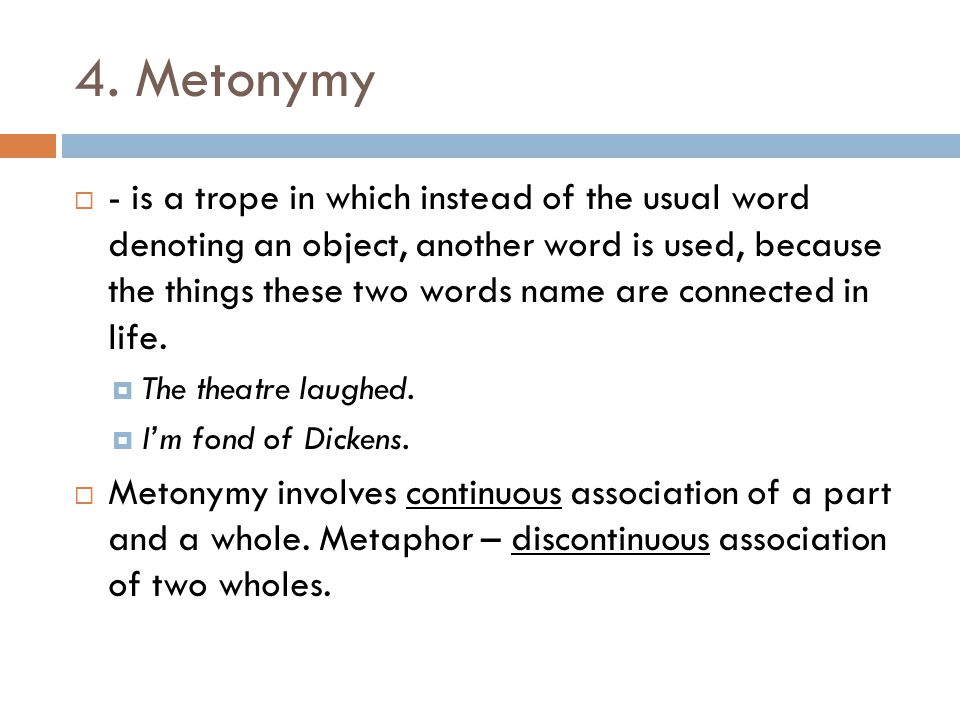 4. Metonymy  - is a trope in which instead of the usual word denoting an object, another word is used, because the things these two words name are co