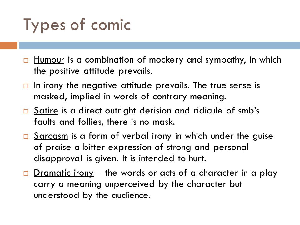 Types of comic  Humour is a combination of mockery and sympathy, in which the positive attitude prevails.