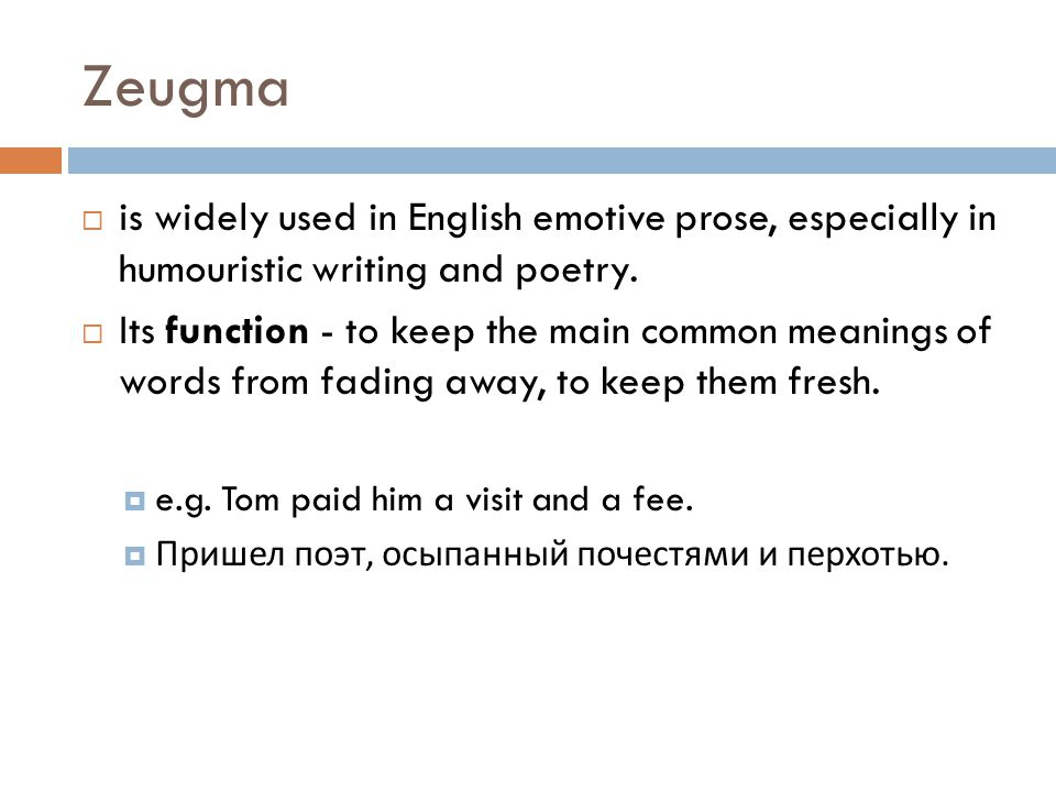 Zeugma  is widely used in English emotive prose, especially in humouristic writing and poetry.