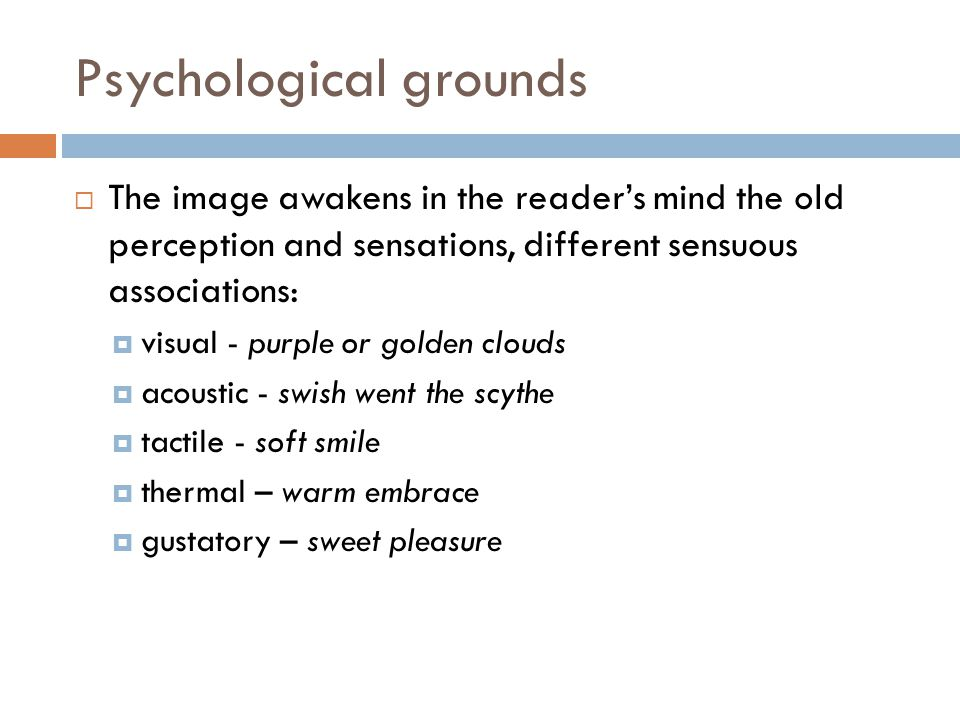 Psychological grounds  The image awakens in the reader's mind the old perception and sensations, different sensuous associations:  visual - purple or golden clouds  acoustic - swish went the scythe  tactile - soft smile  thermal – warm embrace  gustatory – sweet pleasure