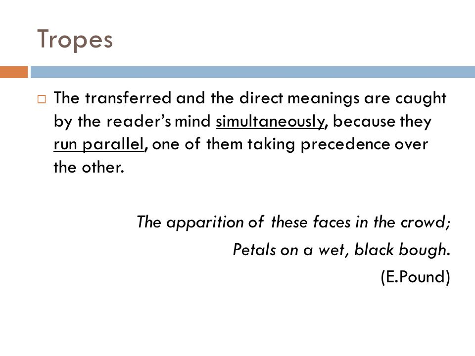 Tropes  The transferred and the direct meanings are caught by the reader's mind simultaneously, because they run parallel, one of them taking precede