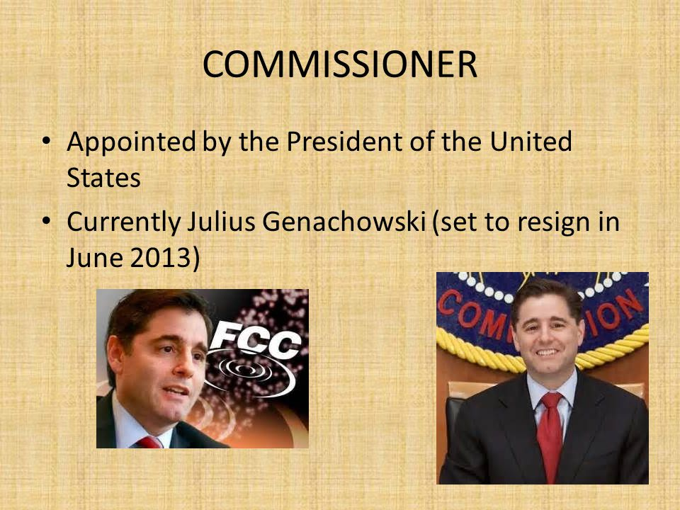 COMMISSIONER Appointed by the President of the United States Currently Julius Genachowski (set to resign in June 2013)