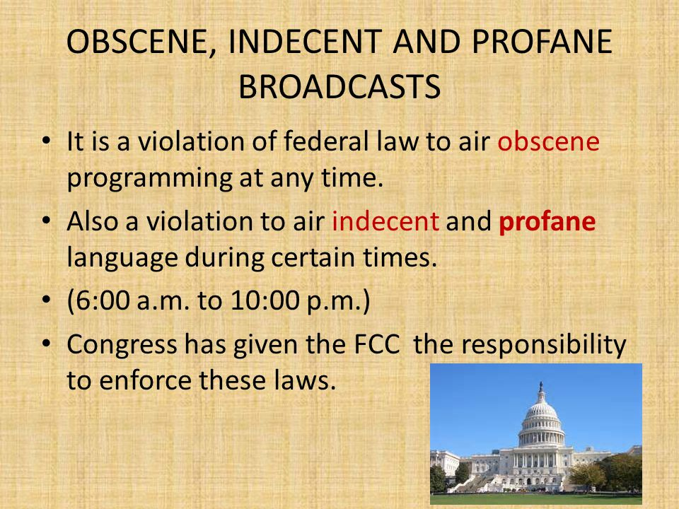 OBSCENE, INDECENT AND PROFANE BROADCASTS It is a violation of federal law to air obscene programming at any time.