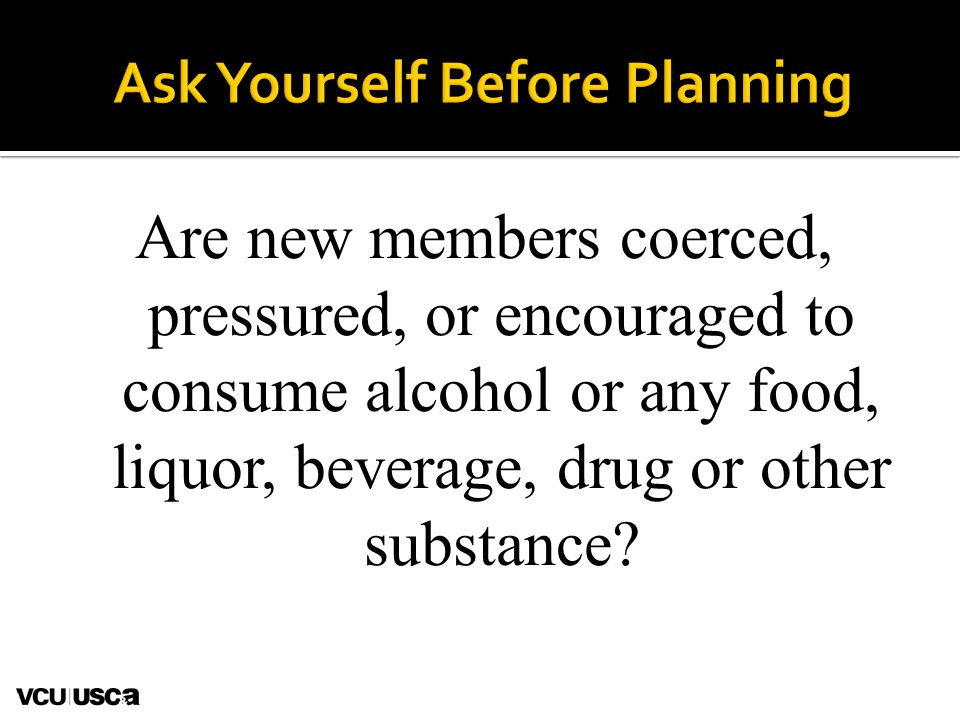 Are new members coerced, pressured, or encouraged to consume alcohol or any food, liquor, beverage, drug or other substance