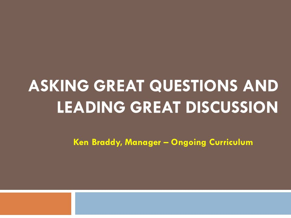 ASKING GREAT QUESTIONS AND LEADING GREAT DISCUSSION Ken Braddy, Manager – Ongoing Curriculum