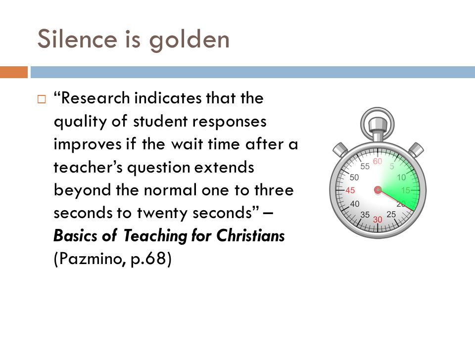 Silence is golden  Research indicates that the quality of student responses improves if the wait time after a teacher's question extends beyond the normal one to three seconds to twenty seconds – Basics of Teaching for Christians (Pazmino, p.68)