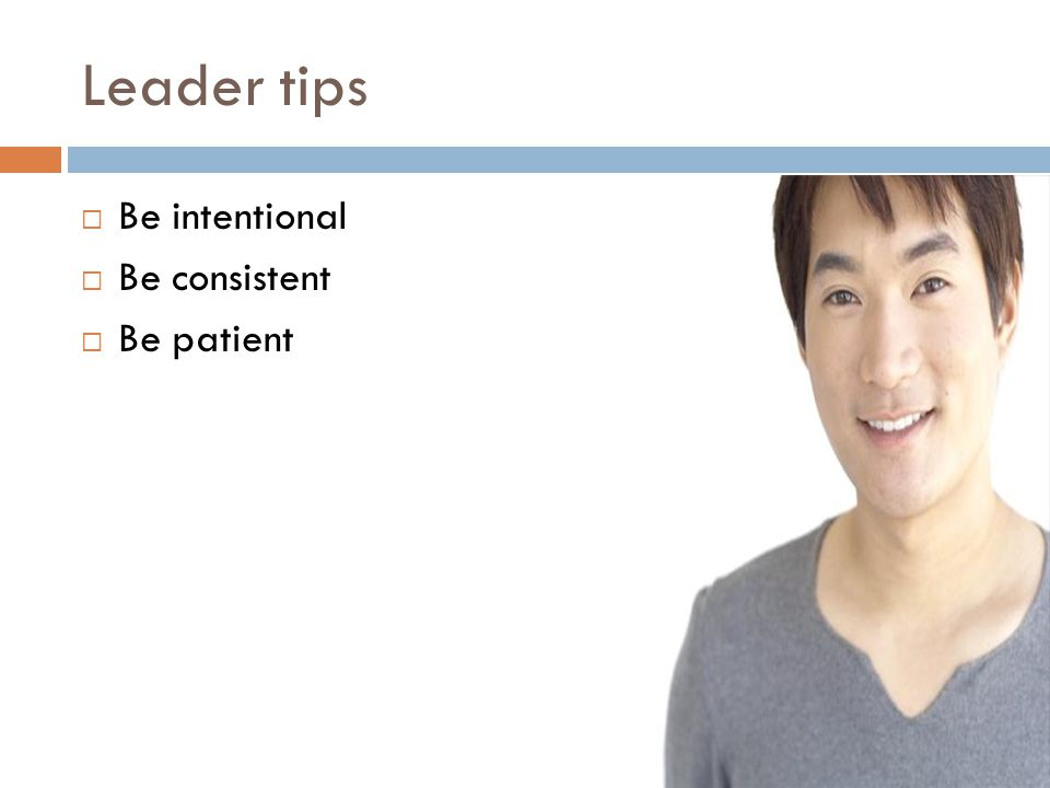 Leader tips  Be intentional  Be consistent  Be patient
