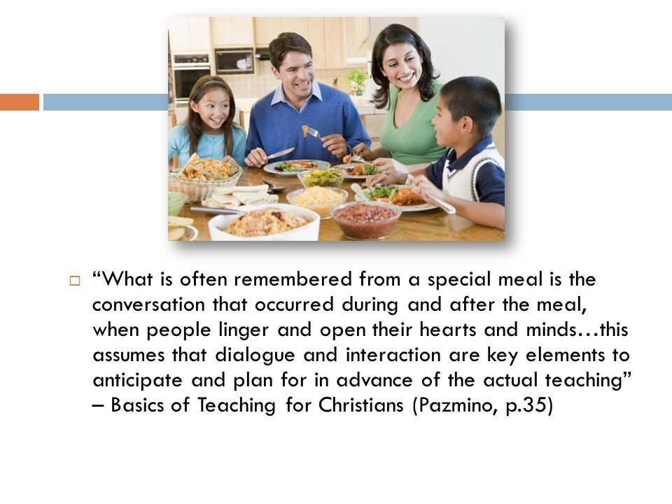  What is often remembered from a special meal is the conversation that occurred during and after the meal, when people linger and open their hearts and minds…this assumes that dialogue and interaction are key elements to anticipate and plan for in advance of the actual teaching – Basics of Teaching for Christians (Pazmino, p.35)