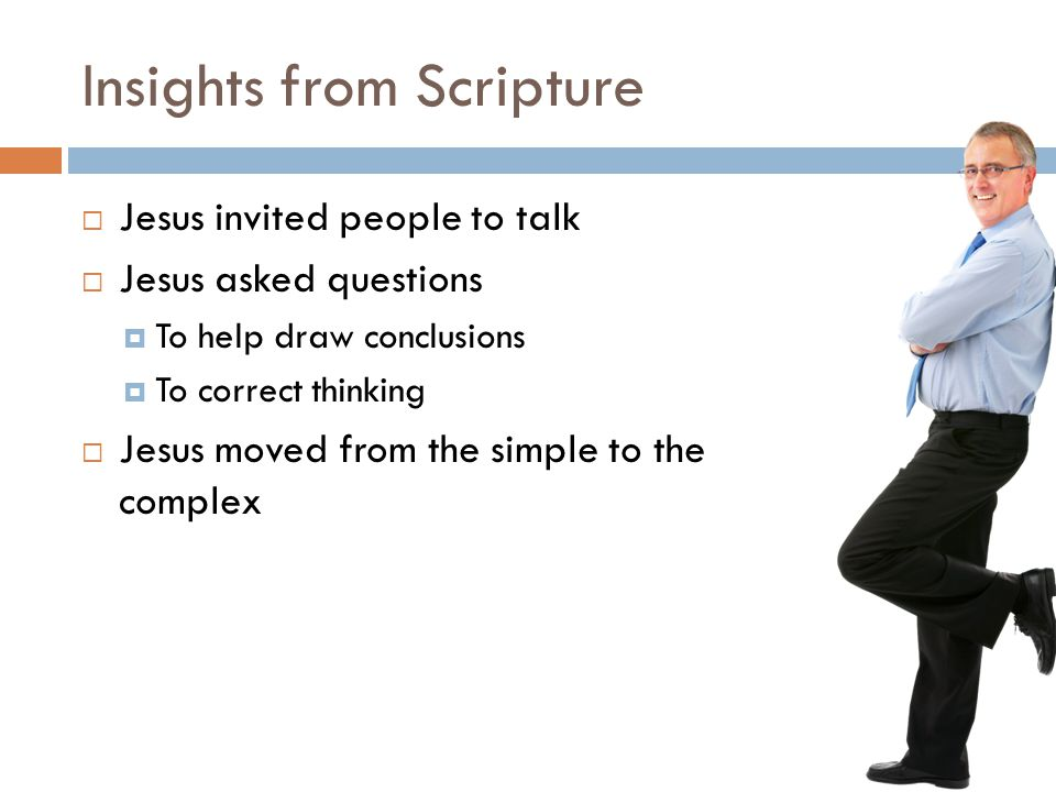 Insights from Scripture  Jesus invited people to talk  Jesus asked questions  To help draw conclusions  To correct thinking  Jesus moved from the simple to the complex