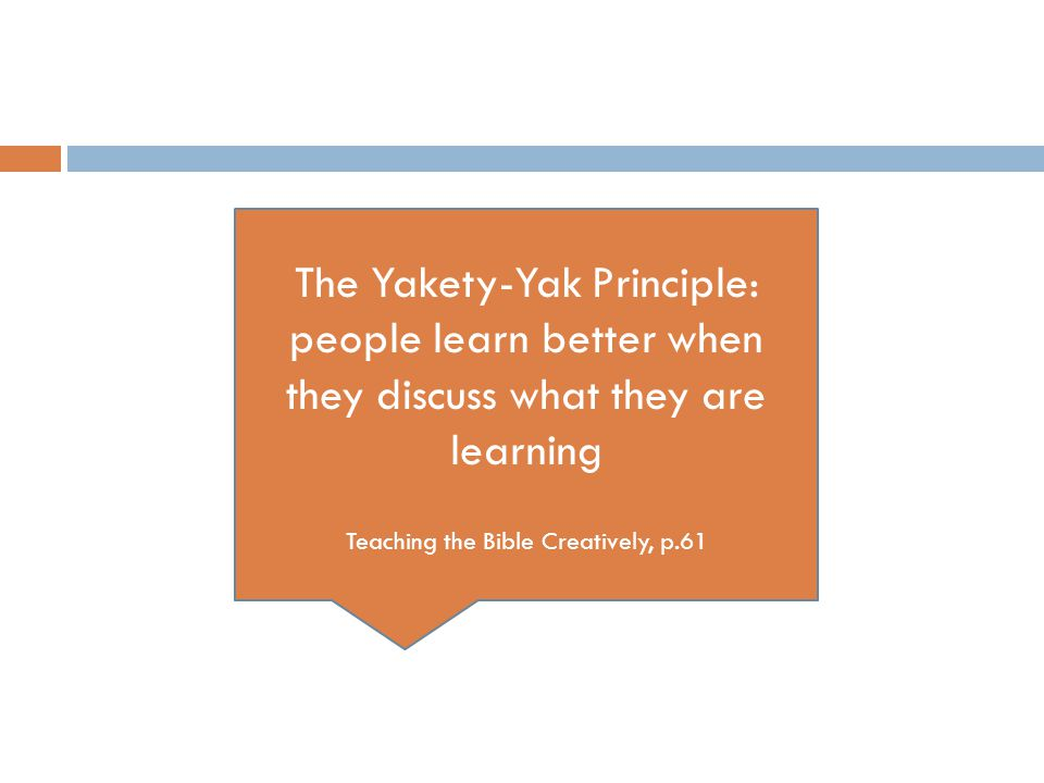 The Yakety-Yak Principle: people learn better when they discuss what they are learning Teaching the Bible Creatively, p.61