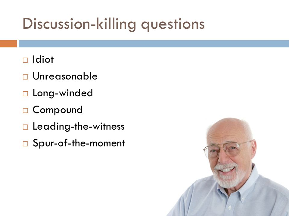 Discussion-killing questions  Idiot  Unreasonable  Long-winded  Compound  Leading-the-witness  Spur-of-the-moment