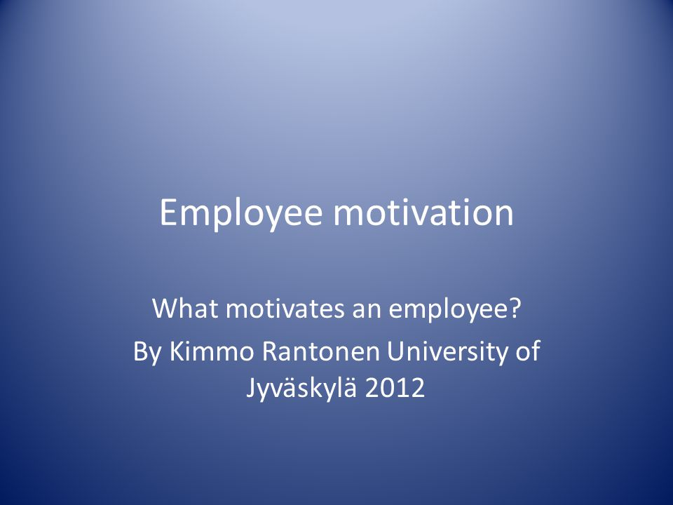 Employee motivation What motivates an employee By Kimmo Rantonen University of Jyväskylä 2012