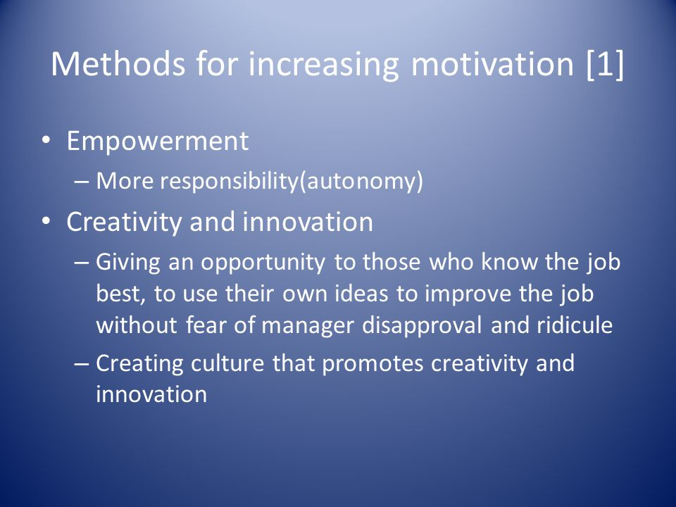 Methods for increasing motivation [1] Empowerment – More responsibility(autonomy) Creativity and innovation – Giving an opportunity to those who know the job best, to use their own ideas to improve the job without fear of manager disapproval and ridicule – Creating culture that promotes creativity and innovation