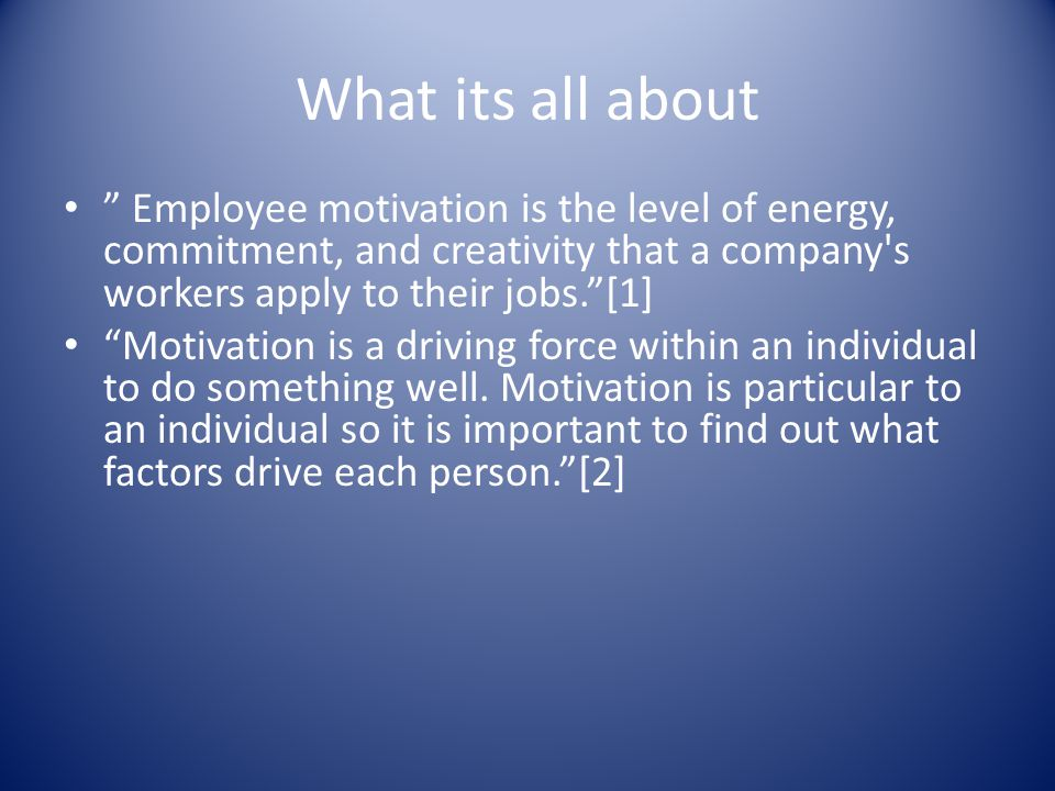 What its all about Employee motivation is the level of energy, commitment, and creativity that a company s workers apply to their jobs. [1] Motivation is a driving force within an individual to do something well.