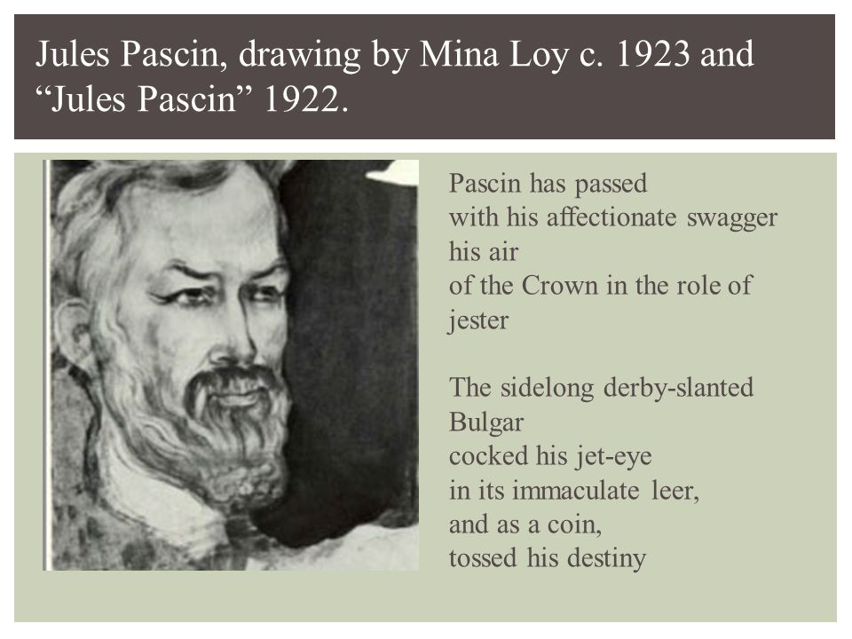Pascin has passed with his affectionate swagger his air of the Crown in the role of jester The sidelong derby-slanted Bulgar cocked his jet-eye in its immaculate leer, and as a coin, tossed his destiny Jules Pascin, drawing by Mina Loy c.