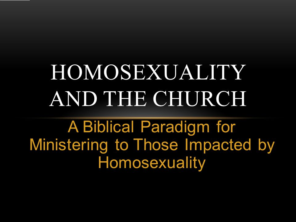 A Biblical Paradigm for Ministering to Those Impacted by Homosexuality HOMOSEXUALITY AND THE CHURCH