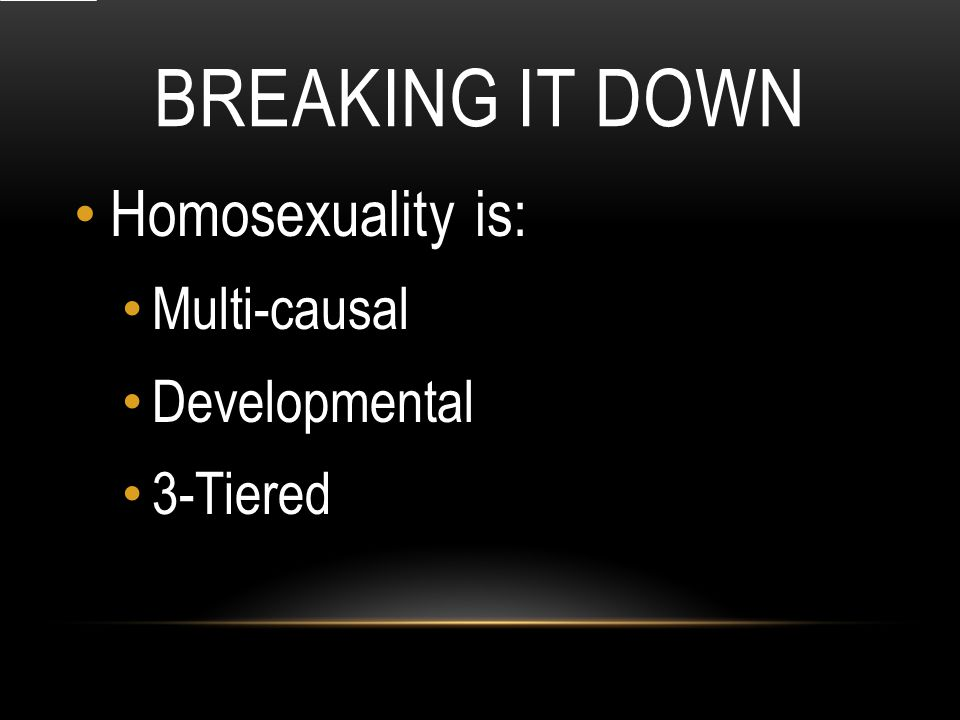 BREAKING IT DOWN Homosexuality is: Multi-causal Developmental 3-Tiered