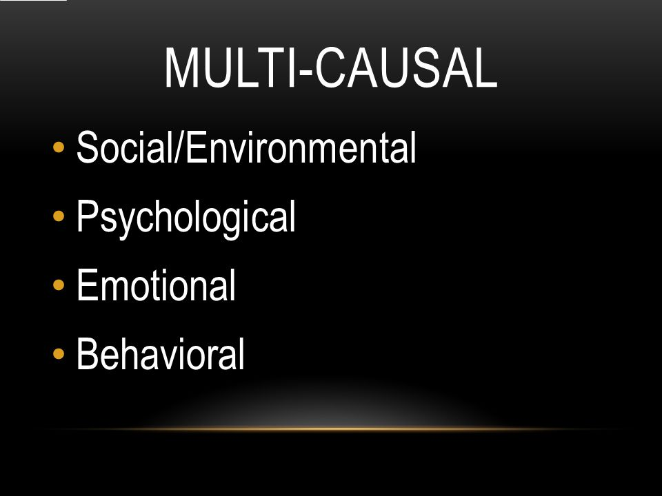 MULTI-CAUSAL Social/Environmental Psychological Emotional Behavioral
