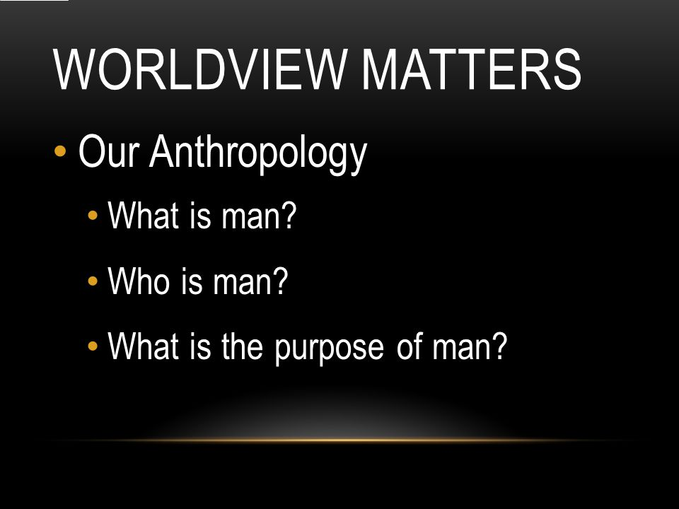 WORLDVIEW MATTERS Our Anthropology What is man Who is man What is the purpose of man
