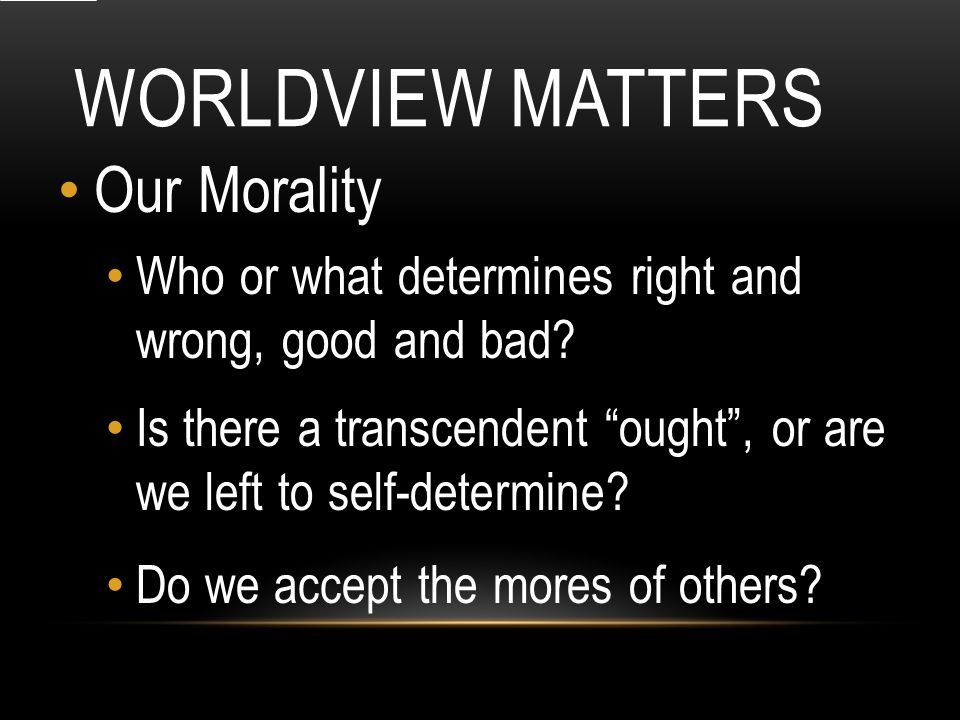 WORLDVIEW MATTERS Our Morality Who or what determines right and wrong, good and bad.
