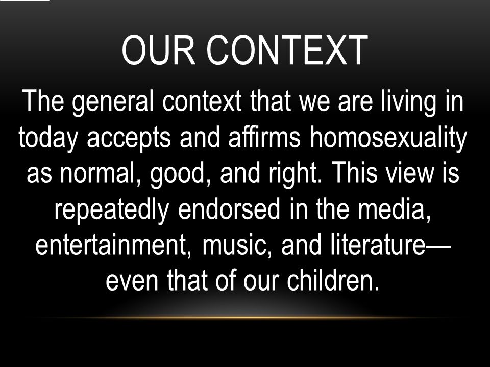 OUR CONTEXT The general context that we are living in today accepts and affirms homosexuality as normal, good, and right.