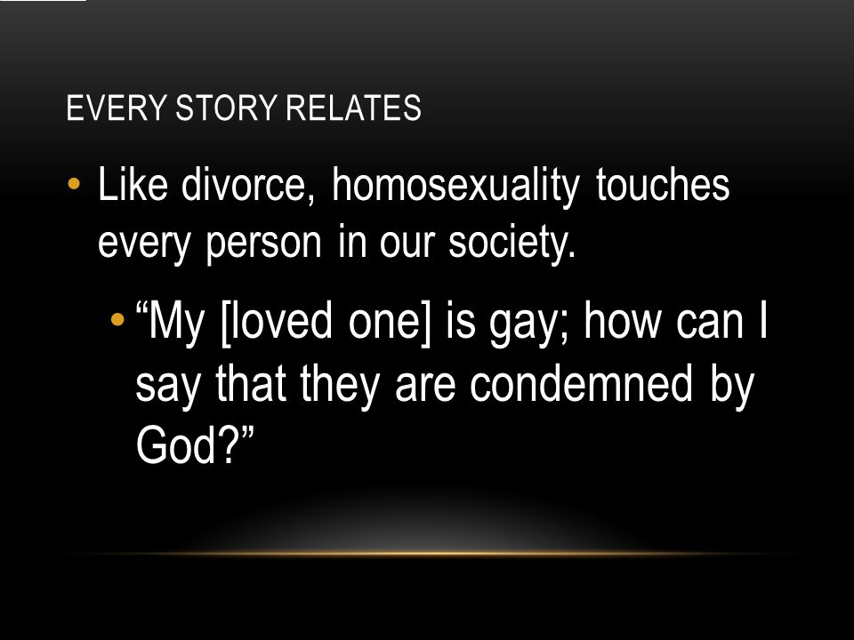 EVERY STORY RELATES Like divorce, homosexuality touches every person in our society.