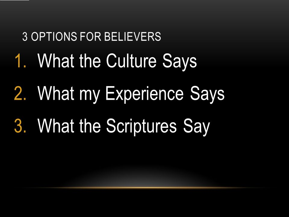 3 OPTIONS FOR BELIEVERS 1.What the Culture Says 2.What my Experience Says 3.What the Scriptures Say