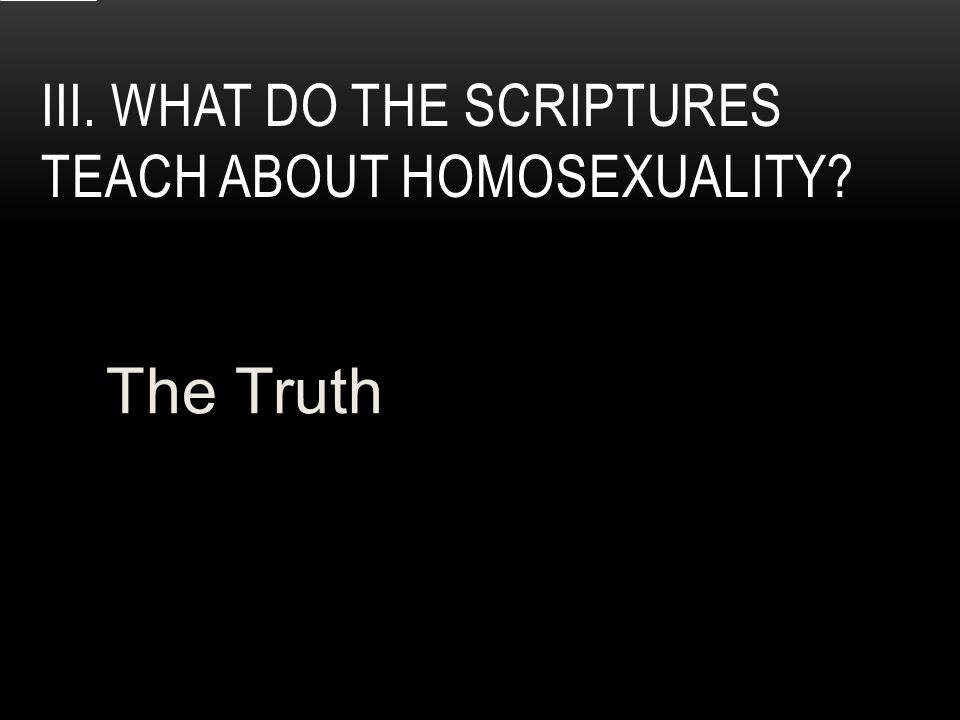 III. WHAT DO THE SCRIPTURES TEACH ABOUT HOMOSEXUALITY The Truth