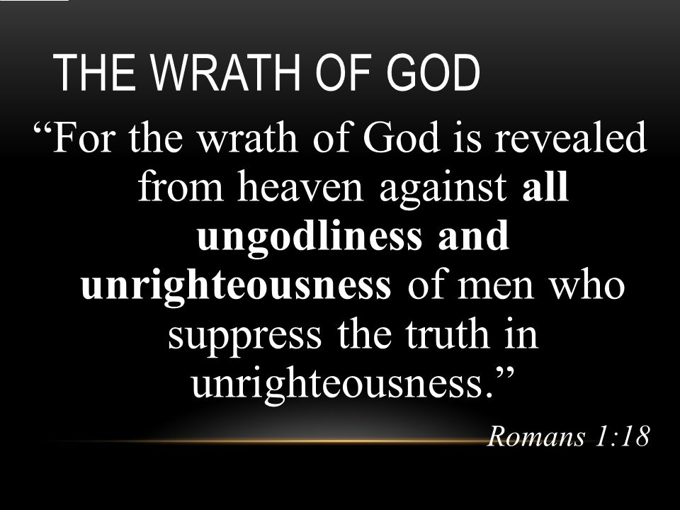 THE WRATH OF GOD all ungodliness and unrighteousness For the wrath of God is revealed from heaven against all ungodliness and unrighteousness of men who suppress the truth in unrighteousness. Romans 1:18