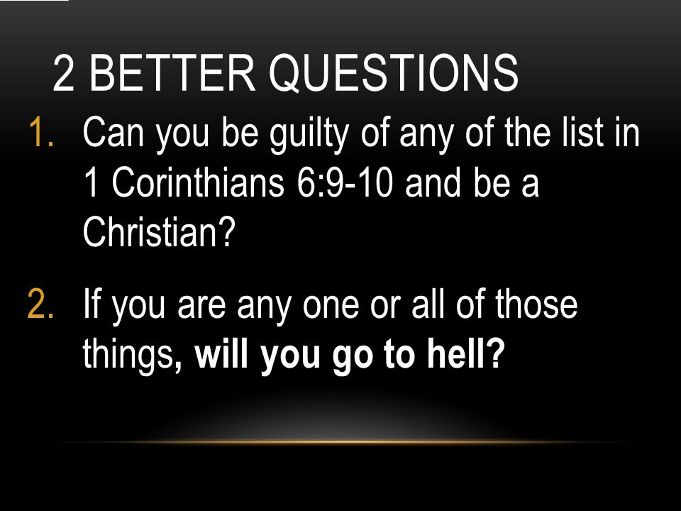2 BETTER QUESTIONS 1.Can you be guilty of any of the list in 1 Corinthians 6:9-10 and be a Christian.