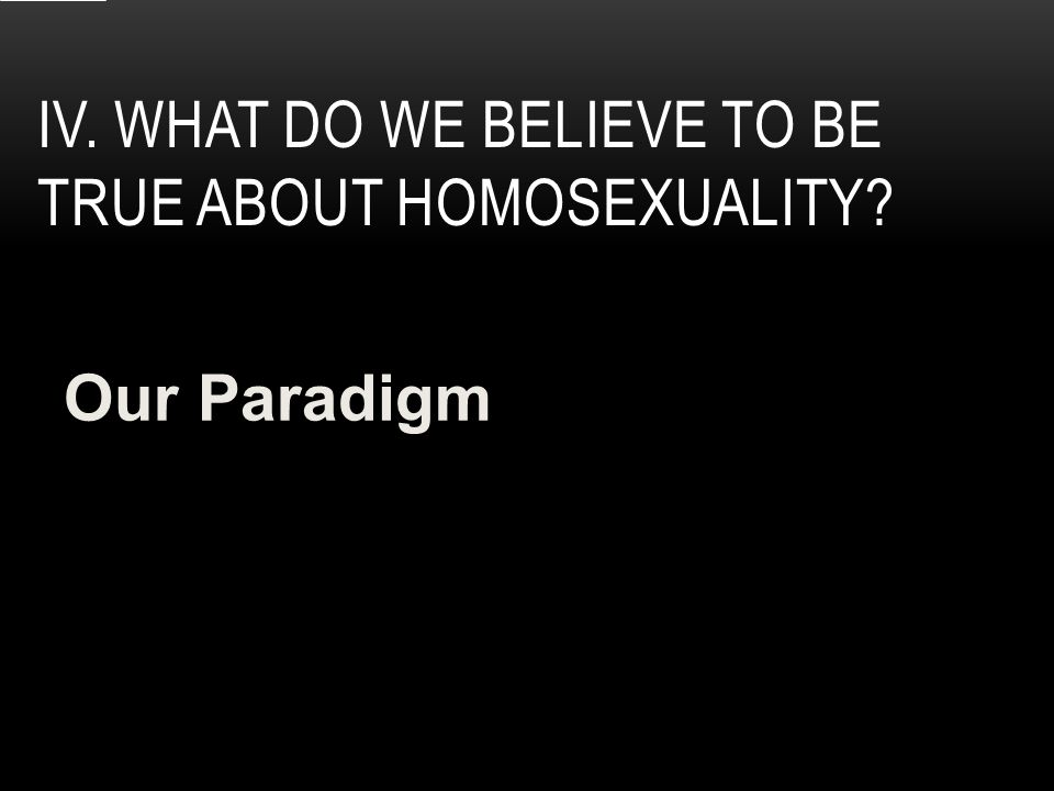 IV. WHAT DO WE BELIEVE TO BE TRUE ABOUT HOMOSEXUALITY Our Paradigm