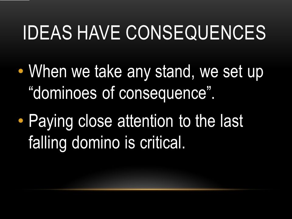IDEAS HAVE CONSEQUENCES When we take any stand, we set up dominoes of consequence .