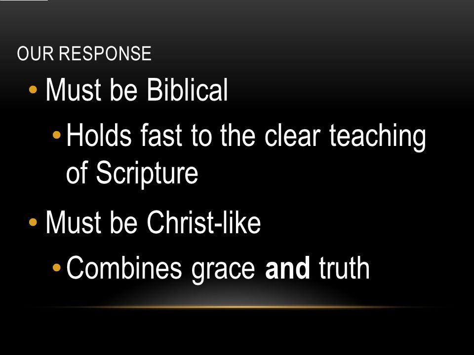 OUR RESPONSE Must be Biblical Holds fast to the clear teaching of Scripture Must be Christ-like and Combines grace and truth