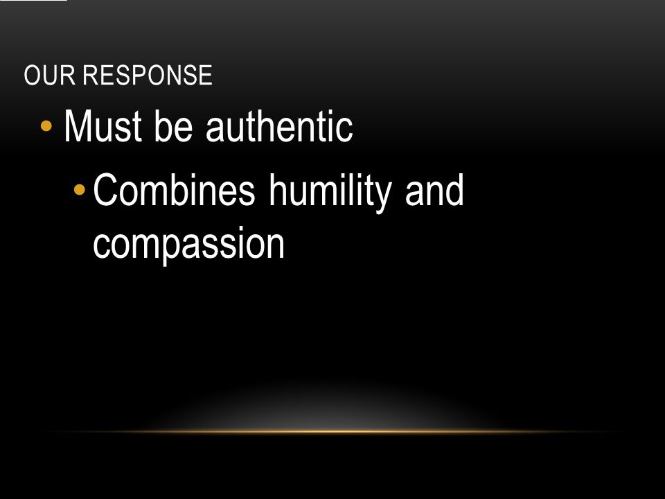 OUR RESPONSE Must be authentic Combines humility and compassion