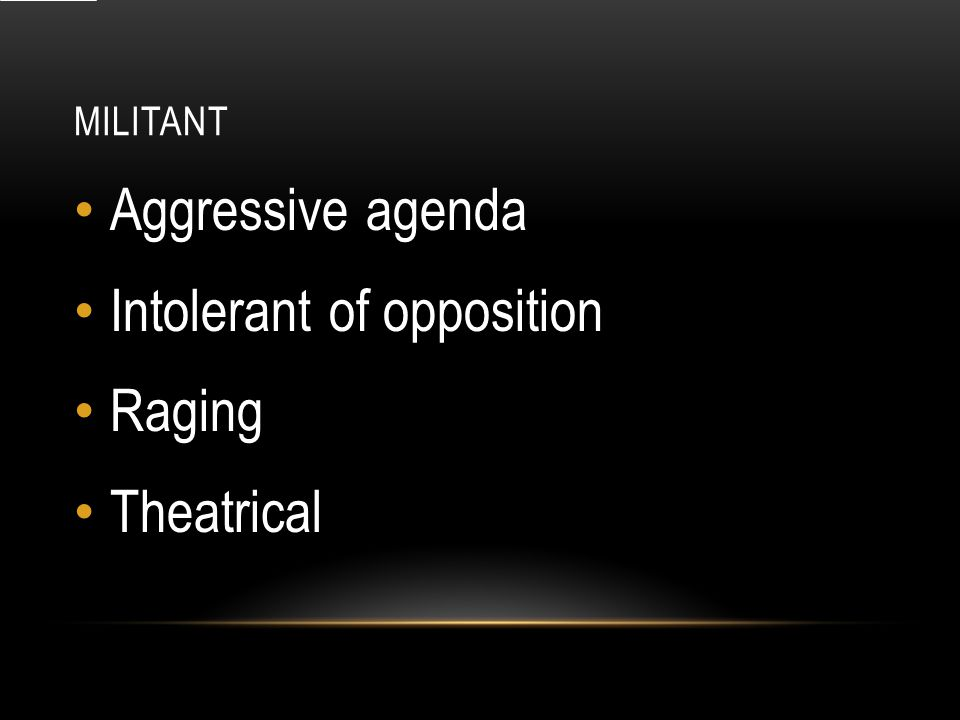 MILITANT Aggressive agenda Intolerant of opposition Raging Theatrical