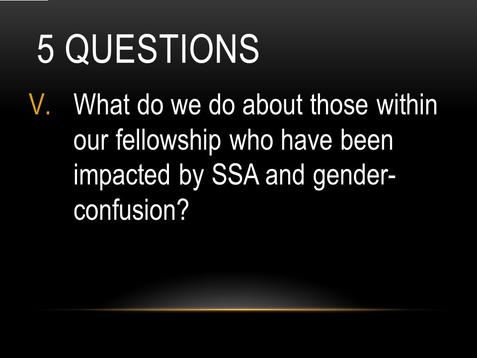 5 QUESTIONS V.What do we do about those within our fellowship who have been impacted by SSA and gender- confusion