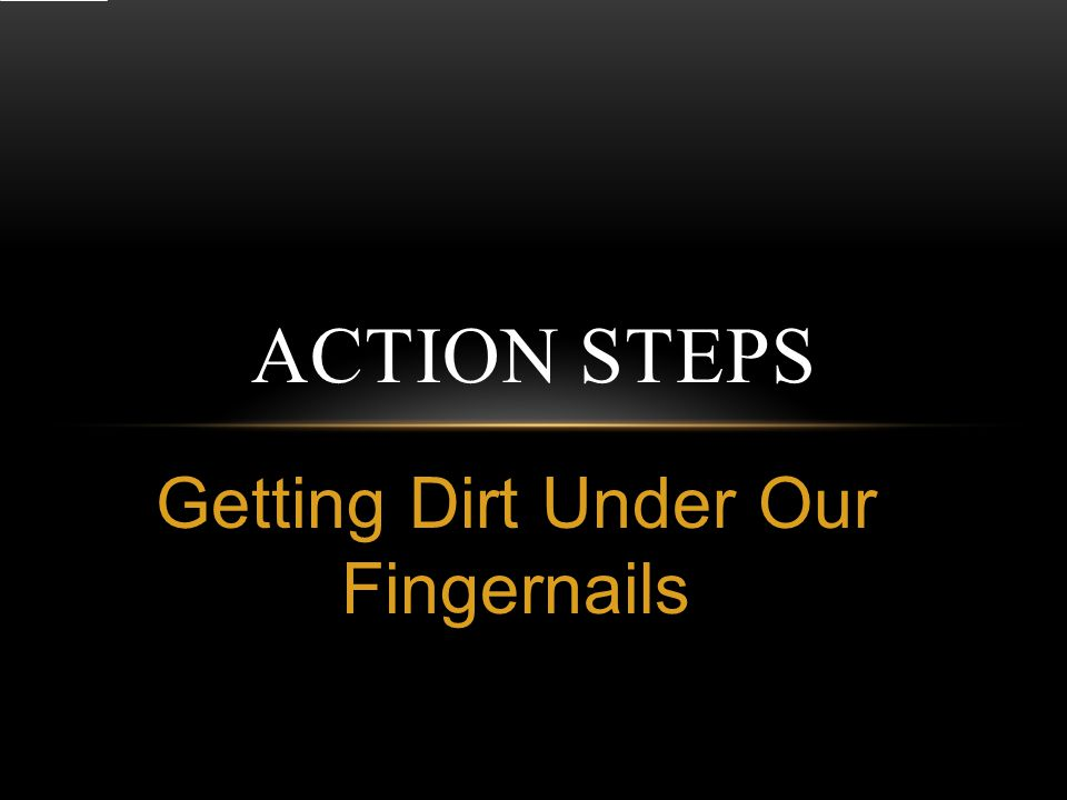 Getting Dirt Under Our Fingernails ACTION STEPS