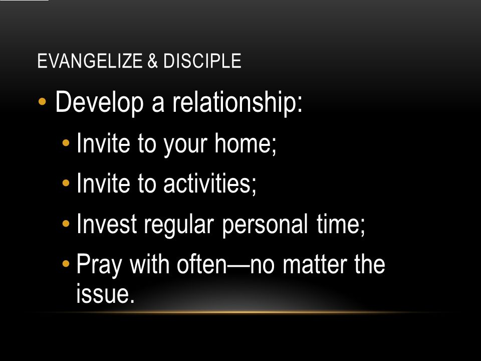 EVANGELIZE & DISCIPLE Develop a relationship: Invite to your home; Invite to activities; Invest regular personal time; Pray with often—no matter the issue.