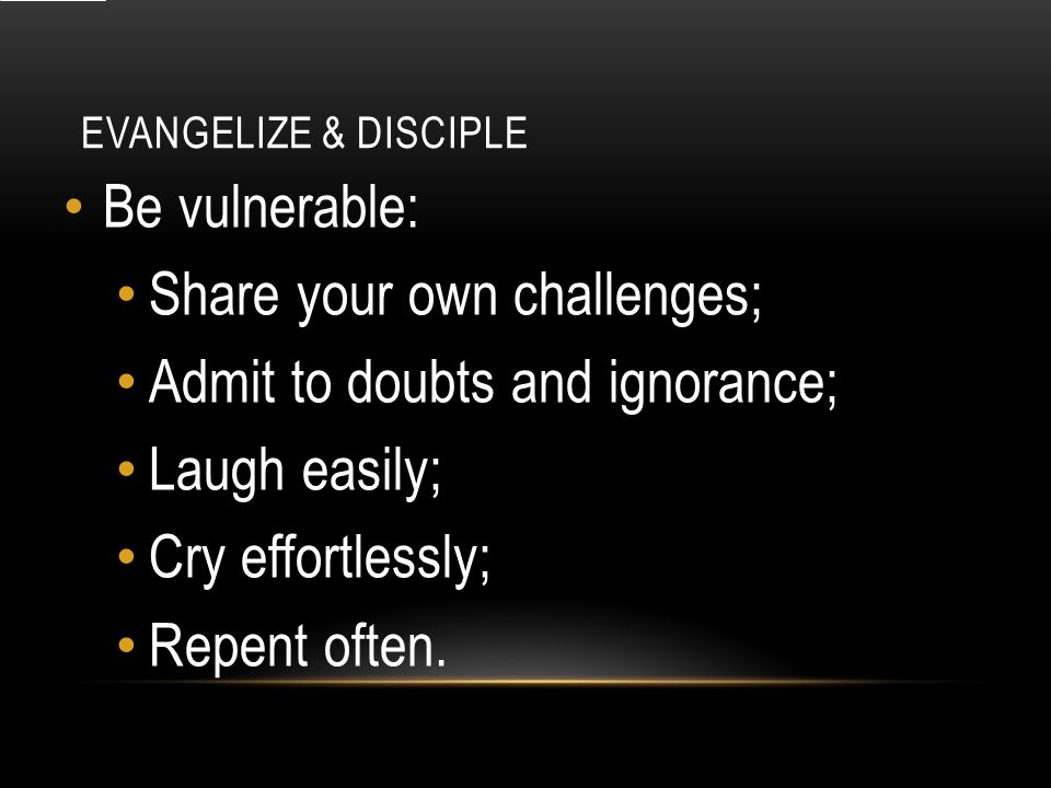 EVANGELIZE & DISCIPLE Be vulnerable: Share your own challenges; Admit to doubts and ignorance; Laugh easily; Cry effortlessly; Repent often.