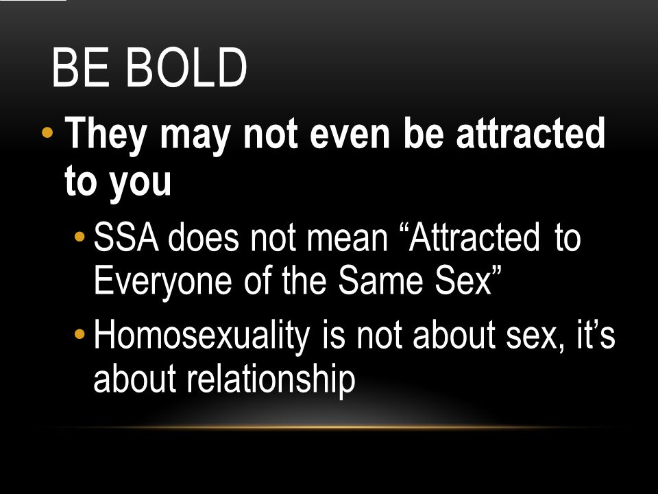 BE BOLD They may not even be attracted to you SSA does not mean Attracted to Everyone of the Same Sex Homosexuality is not about sex, it's about relationship