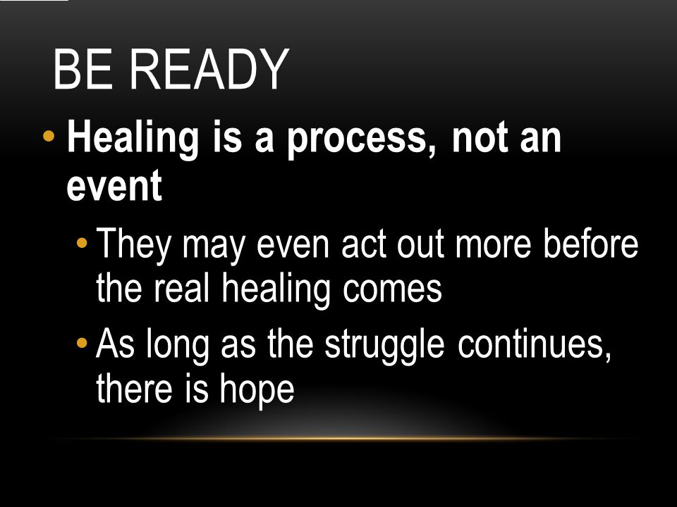 BE READY Healing is a process, not an event They may even act out more before the real healing comes As long as the struggle continues, there is hope
