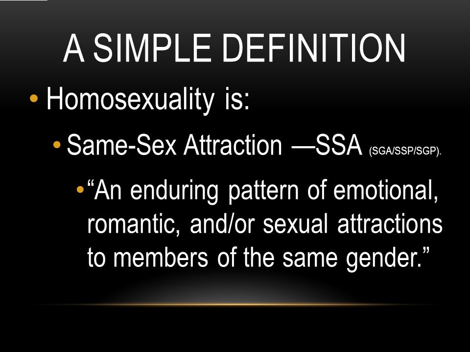 A SIMPLE DEFINITION Homosexuality is: Same-Sex Attraction —SSA (SGA/SSP/SGP).