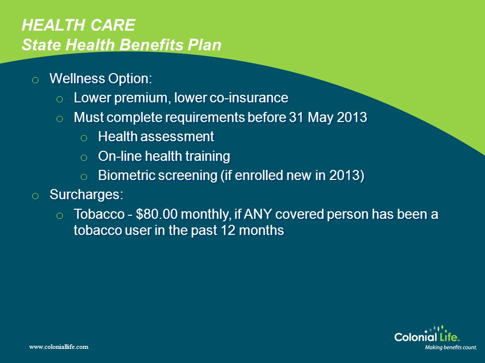 www.coloniallife.com o Wellness Option: o Lower premium, lower co-insurance o Must complete requirements before 31 May 2013 o Health assessment o On-line health training o Biometric screening (if enrolled new in 2013) o Surcharges: o Tobacco - $80.00 monthly, if ANY covered person has been a tobacco user in the past 12 months o Wellness Option: o Lower premium, lower co-insurance o Must complete requirements before 31 May 2013 o Health assessment o On-line health training o Biometric screening (if enrolled new in 2013) o Surcharges: o Tobacco - $80.00 monthly, if ANY covered person has been a tobacco user in the past 12 months HEALTH CARE State Health Benefits Plan