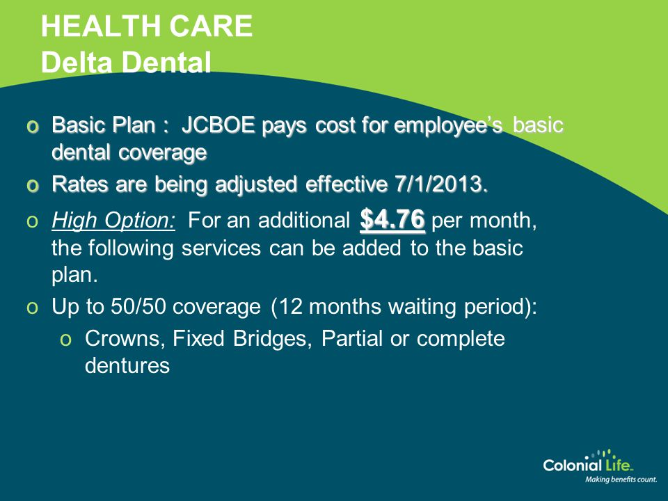 HEALTH CARE Delta Dental oBasic Plan : JCBOE pays cost for employee's basic dental coverage oRates are being adjusted effective 7/1/2013. $4.76 oHigh